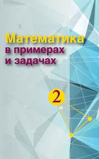 авторов, Коллектив  - Математика в примерах и задачах. Часть 2