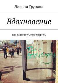 Трускова, Елена  - Вдохновение. как разрешить себе творить