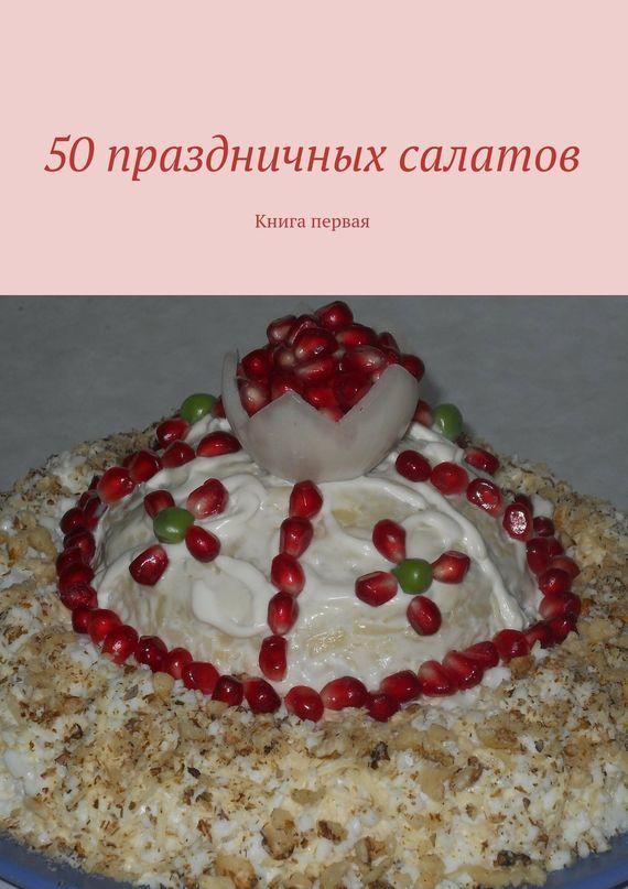 Скачать 50 праздничных салатов. Книга первая быстро