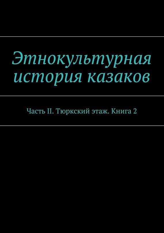 Александр Дзиковицкий, Александр Дзиковицкий - Этнокультурная история казаков. ЧастьII. Тюркский этаж. Книга 2
