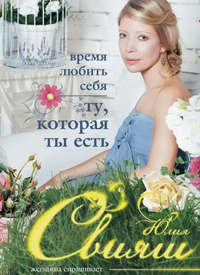 Свияш, Юлия  - Время любить себя. Ту, которая ты есть