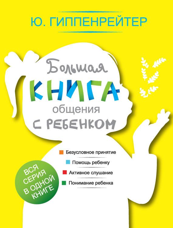 Юлия Гиппенрейтер Большая книга общения с ребенком гиппентрейтер общаться с ребенком как в киеве