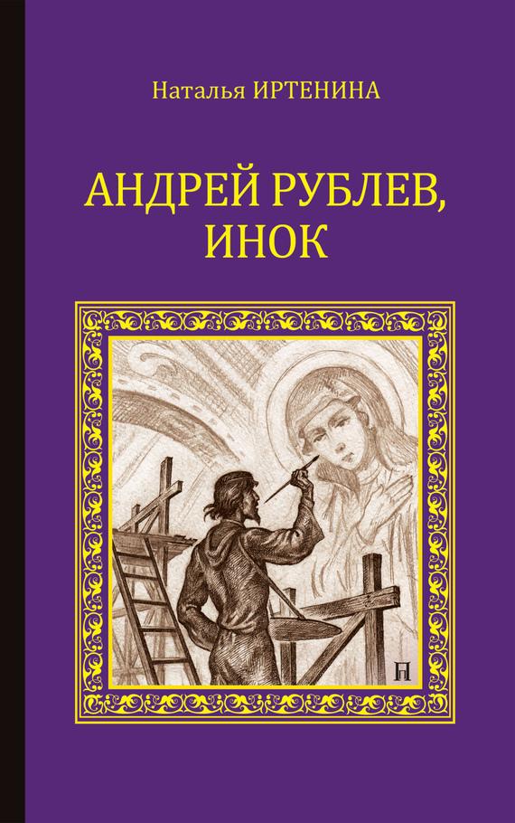 Обложка книги Андрей Рублёв, инок, автор Иртенина, Наталья