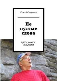 Сметанин, Сергей Егорович  - Не пустые слова. прозаические наброски