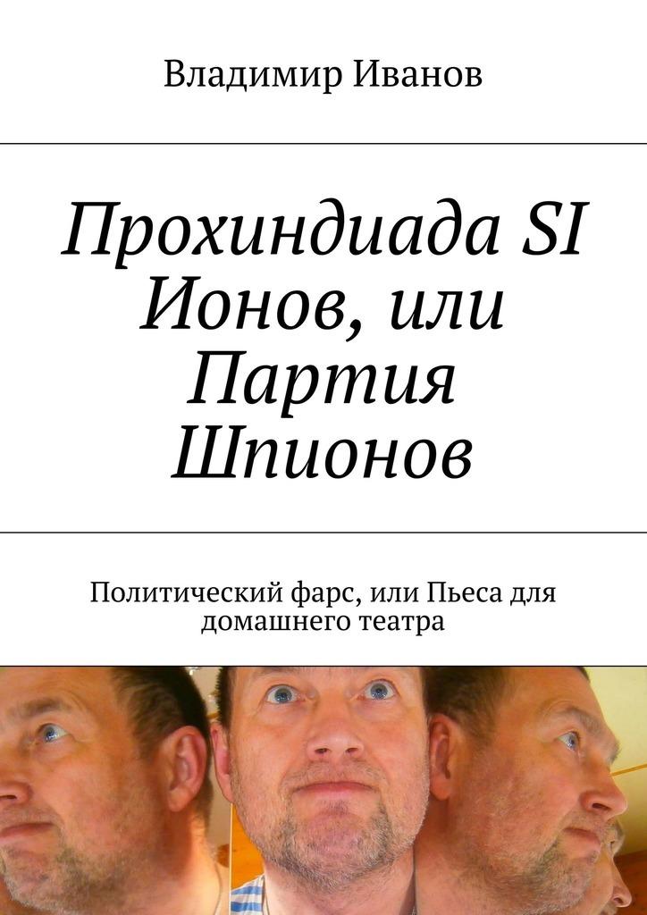 Владимир Ильич Иванов Прохиндиада SI Ионов, или Партия Шпионов. Политический фарс, Пьеса для домашнего театра