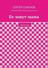 Семенов, Cергей  - Ее зовутмама. Рассказы