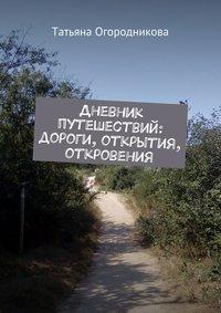 Огородникова, Татьяна  - Дневник путешествий: дороги, открытия, откровения