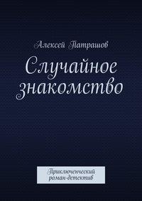Патрашов, Алексей  - Случайное знакомство. Приключенческий роман-детектив