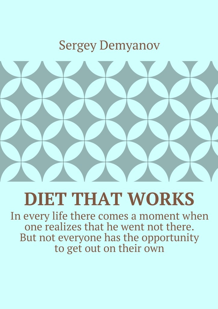 Sergey Demyanov Diet that works. In every life there comes a moment when one realizes that he went not there. But not everyone has the opportunity to get out on their own.