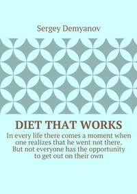Demyanov, Sergey  - Diet that works. In every life there comes a moment when one realizes that he went not there. But not everyone has the opportunity to get out on their own.