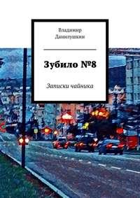 Данилушкин, Владимир Иванович  - Зубило№8. Записки чайника