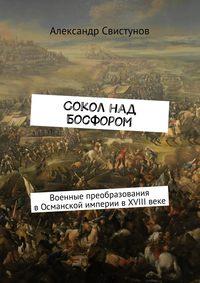 Свистунов, Александр  - Сокол над Босфором. Военные преобразования вОсманской империи вXVIIIвеке