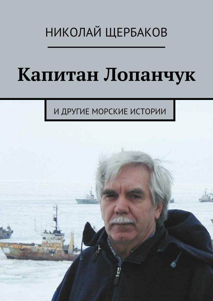 Николай Щербаков Капитан Лопанчук. Идругие морские истории