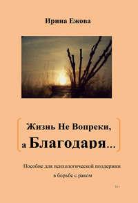 Ежова, Ирина  - Жизнь не Вопреки, а Благодаря…