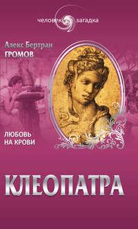 Громов, Алекс Бертран  - Клеопатра. Любовь на крови