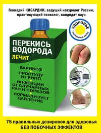 Кибардин, Геннадий  - Перекись водорода лечит: варикоз, простуду и грипп, инфекции, нормализует давление