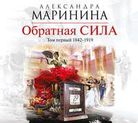 Маринина, Александра  - Обратная сила. Том 1. 1842–1919