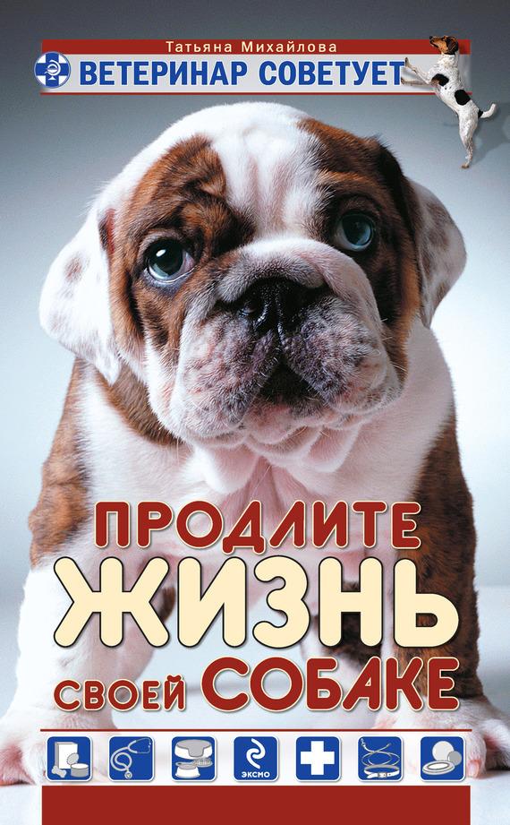 Татьяна Михайлова Ветеринар советует. Продлите жизнь своей собаке книги эксмо хозяин собаки