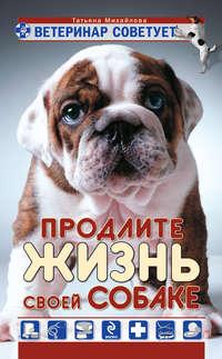 Михайлова, Татьяна  - Ветеринар советует. Продлите жизнь своей собаке