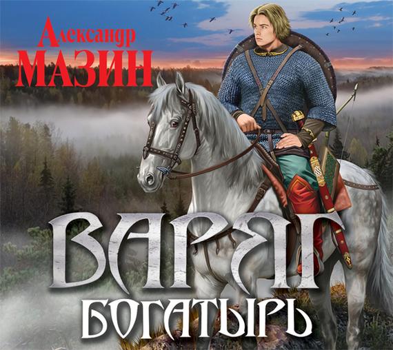 Александр Мазин Богатырь александр мазин княжья русь