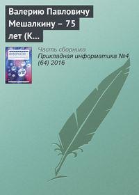 Отсутствует - Валерию Павловичу Мешалкину – 75 лет (К юбилею ученого)
