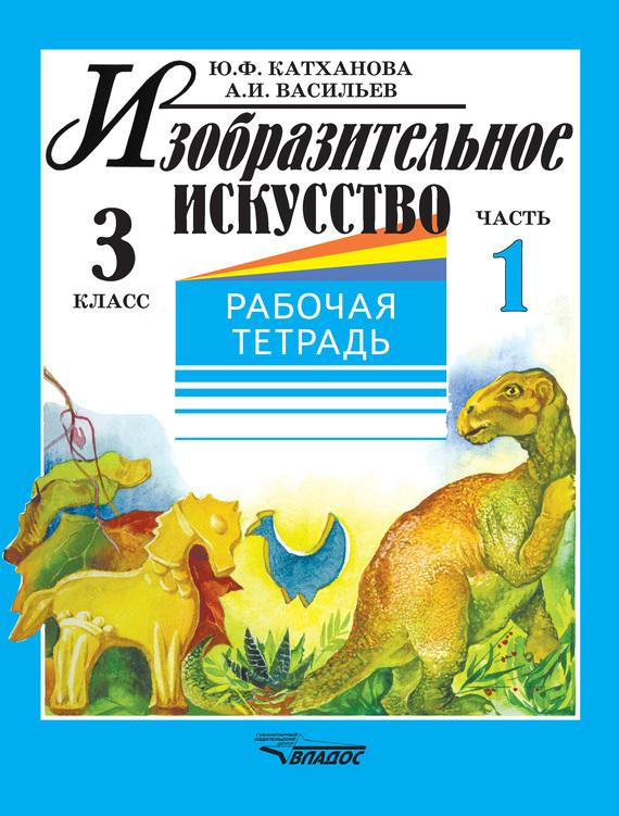 Ю. Ф. Катханова Изобразительное искусство. Рабочая тетрадь. 3 класс. Часть 1 математика 3 класс комплект рабочих тетрадей 1 2 фгос