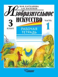 Катханова, Ю. Ф.  - Изобразительное искусство. Рабочая тетрадь. 3 класс. Часть 1