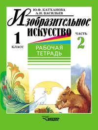 Катханова, Ю. Ф.  - Изобразительное искусство. Рабочая тетрадь. 1 класс. Часть 2