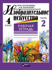 Катханова, Ю. Ф.  - Изобразительное искусство. Рабочая тетрадь. 4 класс. Часть 2