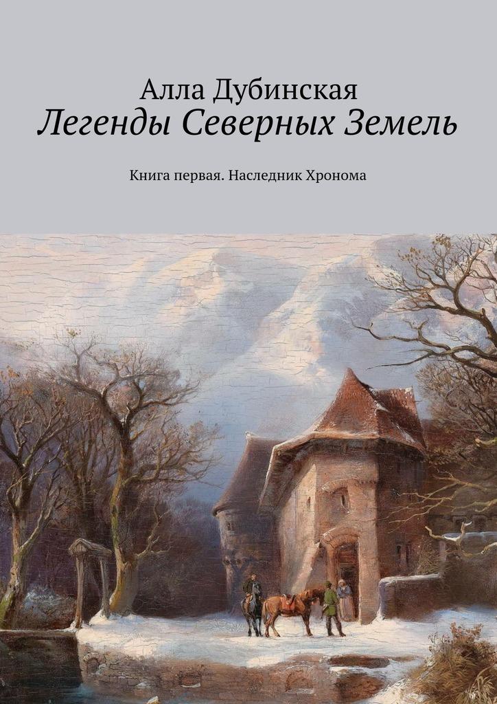 Алла Дубинская Легенды Северных Земель. Книга первая. Наследник Хронома наследник