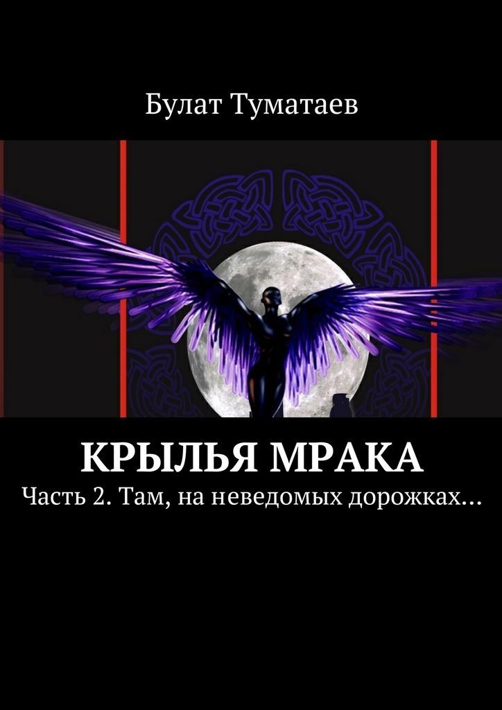 Крылья мрака. Часть 2. Там, наневедомых дорожках…