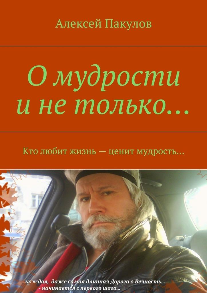 Обложка книги О мудрости и не только.... Кто любит жизнь– ценит мудрость…, автор Пакулов, Алексей Александрович