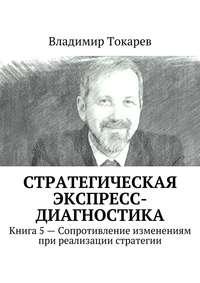 Токарев, Владимир  - Стратегическая экспресс-диагностика. Книга 5– Сопротивление изменениям при реализации стратегии
