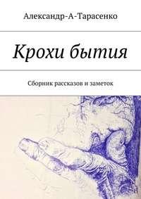 Александр А. Тарасенко - Крохи бытия. Сборник рассказов изаметок