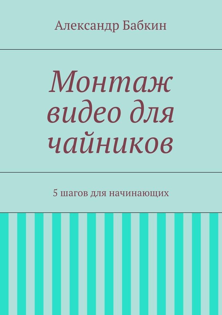 Фото - Александр Бабкин Монтаж видео для чайников. 5шагов для начинающих видео