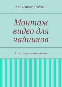 Бабкин, Александр  - Монтаж видео для чайников. 5шагов для начинающих