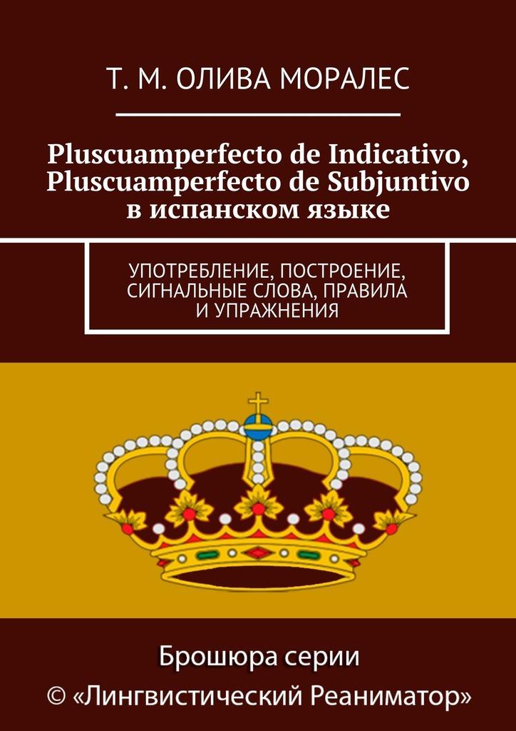 Татьяна Олива Моралес Pluscuamperfecto de Indicativo, Pluscuamperfecto de Subjuntivo виспанском языке. Употребление, построение, сигнальные слова, правила иупражнения
