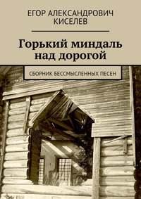Киселев, Егор Александрович  - Горький миндаль над дорогой. Сборник бессмысленных песен