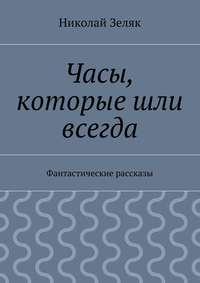 Зеляк, Николай Петрович  - Часы, которые шли всегда. Фантастические рассказы