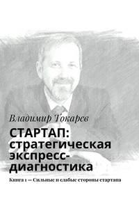 Токарев, Владимир  - СТАРТАП: стратегическая экспресс-диагностика. Книга 1– Сильные ислабые стороны стартапа