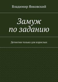 Владимир Янковский - Замуж позаданию. Детектив только для взрослых
