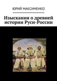 Максименко, Юрий  - Изыскания о древней истории Руси-России