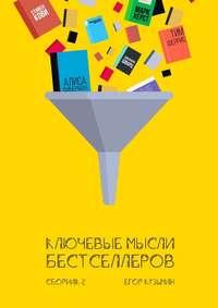 Кузьмин, Егор  - Ключевые мысли бестселлеров. Сборник2