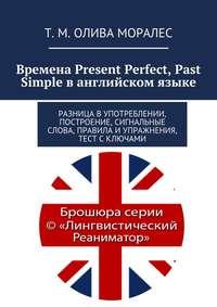 Моралес, Татьяна Олива  - Времена Present Perfect, Past Simple ванглийском языке. Разница в употреблении, построение, сигнальные слова, правила иупражнения, тест сключами