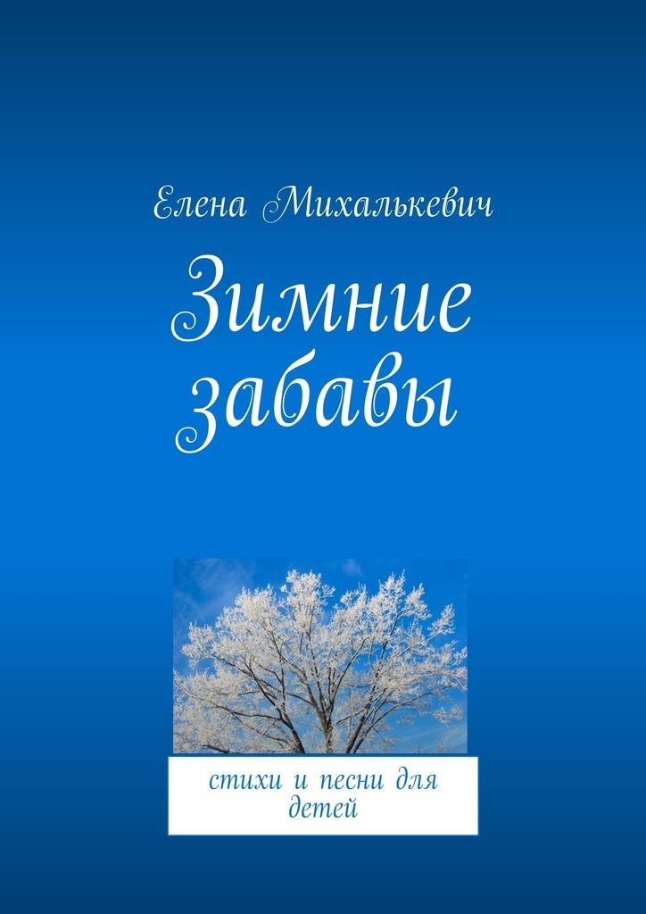 Елена Михалькевич Зимние забавы. стихи и песни для детей ISBN: 9785448323003 зимние забавы раскраска