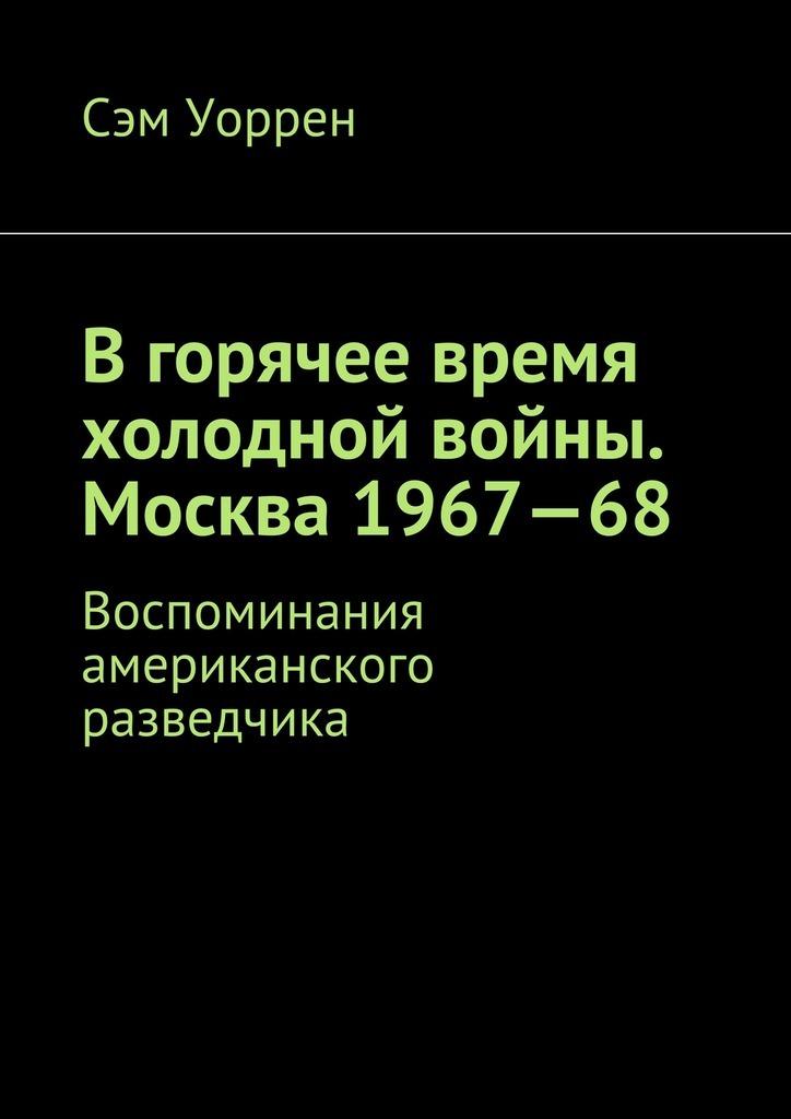 Сэм Уоррен - Вгорячее время холодной войны. Москва 1967—68. Воспоминания американского разведчика
