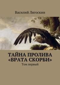 Лягоскин, Василий Иванович  - Тайна пролива «Врата скорби». Том первый