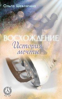 Шевлягина, Ольга  - Восхождение. История мечты