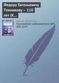 - Федору Евгеньевичу Темникову – 110 лет (К юбилею ученого)