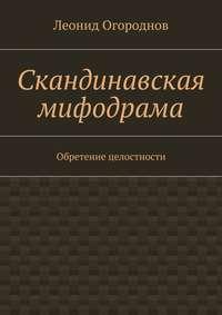 Огороднов, Леонид Михайлович  - Скандинавская мифодрама. Обретение целостности